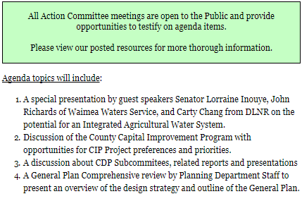 All Action Committee meetings are open to the Public and provide opportunities to testify on agenda items.  Please view our posted resources for more thorough information. Agenda topics will include: A special presentation by guest speakers Senator Lorraine Inouye, John Richards of Waimea Waters Service, and Carty Chang from DLNR on the potential for an Integrated Agricultural Water System. Discussion of the County Capital Improvement Program with opportunities for CIP Project preferences and priorities. A discussion about CDP Subcommitees, related reports and presentations A General Plan Comprehensive review by Planning Department Staff to present an overview of the design strategy and outline of the General Plan.