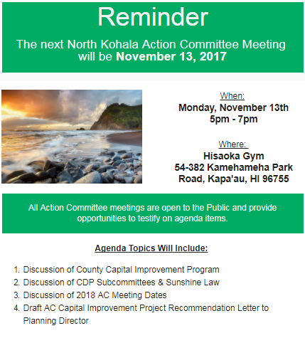 Reminder  The next North Kohala Action Committee Meeting  will be November 13, 2017  When:  Monday, November 13th 5pm - 7pm  Where:  Hisaoka Gym 54-382 Kamehameha Park Road, Kapa'au, HI 96755 All Action Committee meetings are open to the Public and provide opportunities to testify on agenda items. Agenda Topics Will Include:  Discussion of County Capital Improvement Program Discussion of CDP Subcommittees & Sunshine Law Discussion of 2018 AC Meeting Dates Draft AC Capital Improvement Project Recommendation Letter to Planning Director