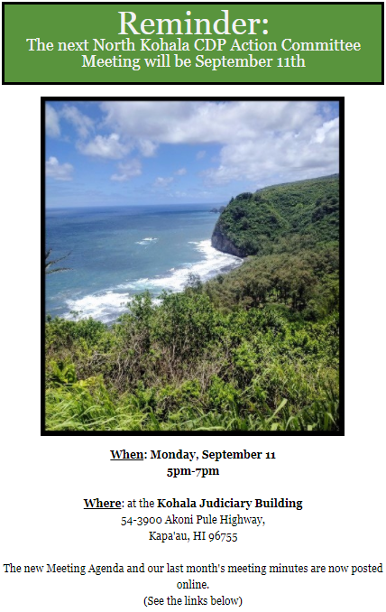 Reminder: The next North Kohala CDP Action Committee Meeting will be September 11th  When: Monday, September 11 5pm-7pm  Where: at the Kohala Judiciary Building 54-3900 Akoni Pule Highway, Kapa'au, HI 96755  The new Meeting Agenda and our last month's meeting minutes are now posted online. (See the links below)