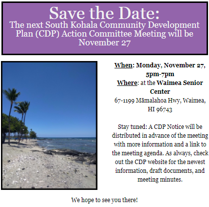 Save the Date: The next South Kohala Community Development Plan (CDP) Action Committee Meeting will be November 27  When: Monday, November 27, 5pm-7pm Where: at the Waimea Senior Center 67-1199 Māmalahoa Hwy, Waimea, HI 96743  (picture of the Mauna Lani resort beach)  Stay tuned: A CDP Notice will be distributed in advance of the meeting with more information and a link to the meeting agenda. As always, check out the CDP website for the newest information, draft documents, and meeting minutes. We hope to see you there!