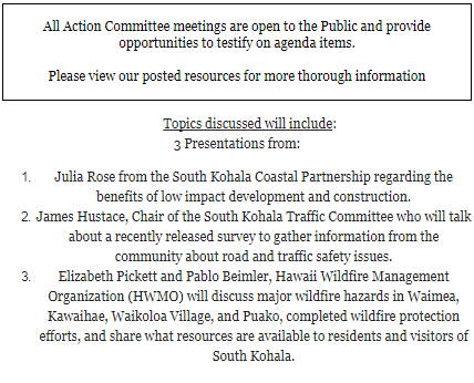 All Action Committee meetings are open to the Public and provide opportunities to testify on agenda items.  Please view our posted resources for more thorough information         Topics discussed will include: 3 Presentations from: Julia Rose from the South Kohala Coastal Partnership regarding the benefits of low impact development and construction. James Hustace, Chair of the South Kohala Traffic Committee who will talk about a recently released survey to gather information from the community about road and traffic safety issues. Elizabeth Pickett and Pablo Beimler, Hawaii Wildfire Management Organization (HWMO) will discuss major wildfire hazards in Waimea, Kawaihae, Waikoloa Village, and Puako, completed wildfire protection efforts, and share what resources are available to residents and visitors of South Kohala.