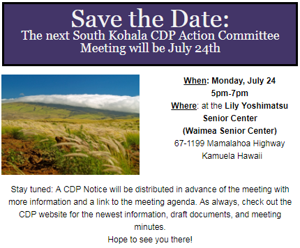 Save the Date: The next South Kohala CDP Action Committee Meeting will be July 24th  When: Monday, July 24 5pm-7pm Where: at the Lily Yoshimatsu Senior Center (Waimea Senior Center) 67-1199 Mamalahoa Highway   Kamuela Hawaii   Stay tuned: A CDP Notice will be distributed in advance of the meeting with more information and a link to the meeting agenda. As always, check out the CDP website for the newest information, draft documents, and meeting minutes. Hope to see you there!